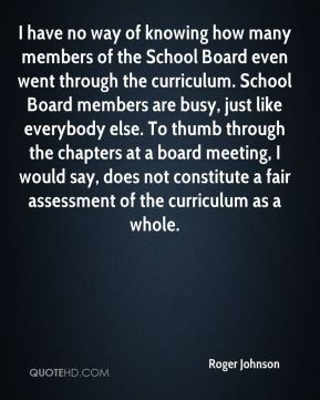 Roger Johnson  - I have no way of knowing how many members of the School Board even went through the curriculum. School Board members are busy, just like everybody else. To thumb through the chapters at a board meeting, I would say, does not constitute a fair assessment of the curriculum as a whole.