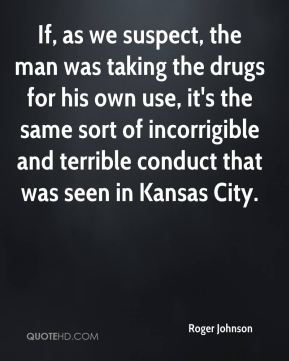 Roger Johnson  - If, as we suspect, the man was taking the drugs for his own use, it's the same sort of incorrigible and terrible conduct that was seen in Kansas City.