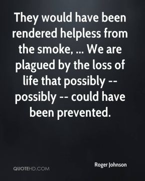 Roger Johnson  - They would have been rendered helpless from the smoke, ... We are plagued by the loss of life that possibly -- possibly -- could have been prevented.