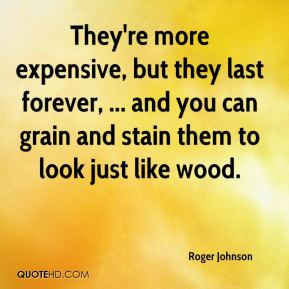 Roger Johnson  - They're more expensive, but they last forever, ... and you can grain and stain them to look just like wood.