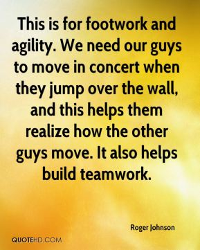 Roger Johnson  - This is for footwork and agility. We need our guys to move in concert when they jump over the wall, and this helps them realize how the other guys move. It also helps build teamwork.