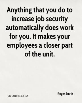 Anything that you do to increase job security automatically does work for you. It makes your employees a closer part of the unit.