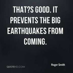 That?s good. It prevents the big earthquakes from coming.
