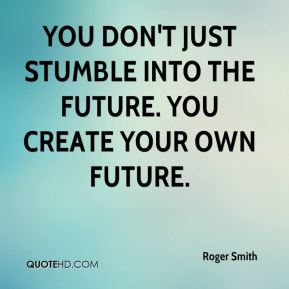 You don't just stumble into the future. You create your own future.