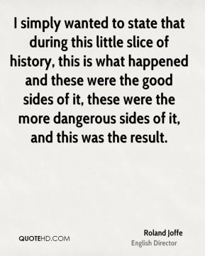 Roland Joffe - I simply wanted to state that during this little slice of history, this is what happened and these were the good sides of it, these were the more dangerous sides of it, and this was the result.