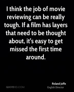 Roland Joffe - I think the job of movie reviewing can be really tough. If a film has layers that need to be thought about, it's easy to get missed the first time around.