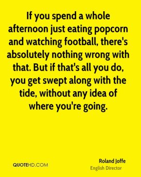 Roland Joffe - If you spend a whole afternoon just eating popcorn and watching football, there's absolutely nothing wrong with that. But if that's all you do, you get swept along with the tide, without any idea of where you're going.