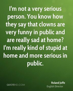 I'm not a very serious person. You know how they say that clowns are very funny in public and are really sad at home? I'm really kind of stupid at home and more serious in public.