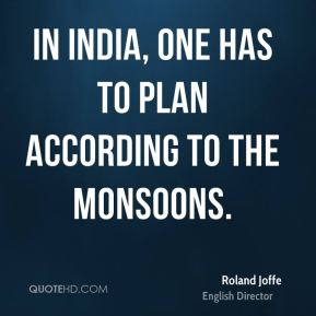 Roland Joffe - In India, one has to plan according to the monsoons.