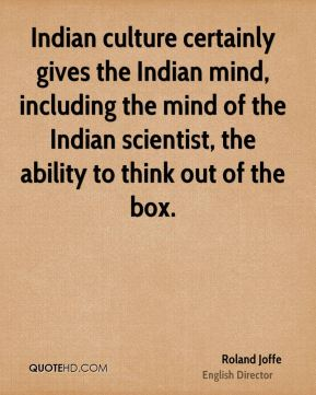 Roland Joffe - Indian culture certainly gives the Indian mind, including the mind of the Indian scientist, the ability to think out of the box.