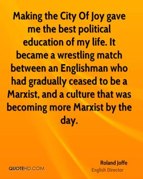 Roland Joffe - Making the City Of Joy gave me the best political education of my life. It became a wrestling match between an Englishman who had gradually ceased to be a Marxist, and a culture that was becoming more Marxist by the day.