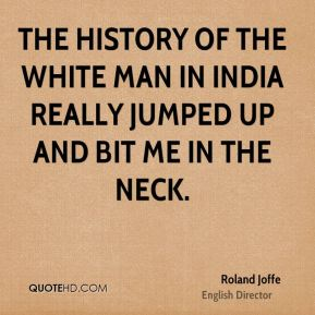 Roland Joffe - The history of the white man in India really jumped up and bit me in the neck.