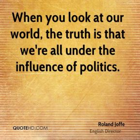 Roland Joffe - When you look at our world, the truth is that we're all under the influence of politics.