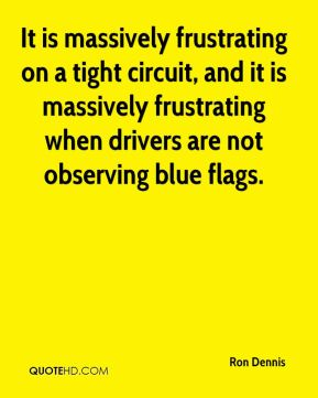 It is massively frustrating on a tight circuit, and it is massively frustrating when drivers are not observing blue flags.