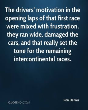 Ron Dennis  - The drivers' motivation in the opening laps of that first race were mixed with frustration, they ran wide, damaged the cars, and that really set the tone for the remaining intercontinental races.