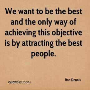 Ron Dennis  - We want to be the best and the only way of achieving this objective is by attracting the best people.