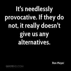 Ron Meyer  - It's needlessly provocative. If they do not, it really doesn't give us any alternatives.