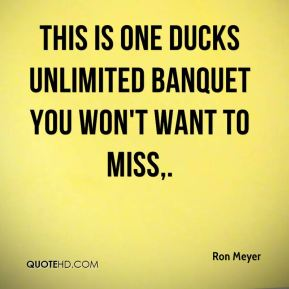 Ron Meyer  - This is one Ducks Unlimited banquet you won't want to miss.