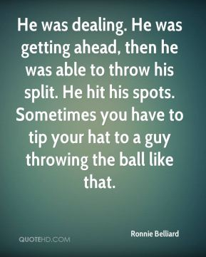 Ronnie Belliard  - He was dealing. He was getting ahead, then he was able to throw his split. He hit his spots. Sometimes you have to tip your hat to a guy throwing the ball like that.