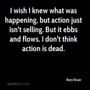I wish I knew what was happening, but action just isn't selling. But it ebbs and flows. I don't think action is dead.