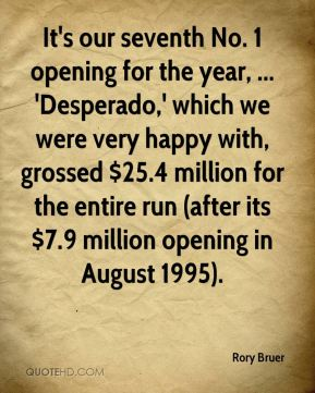 It's our seventh No. 1 opening for the year, ... 'Desperado,' which we were very happy with, grossed $25.4 million for the entire run (after its $7.9 million opening in August 1995).