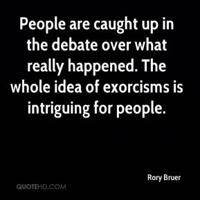 Rory Bruer  - People are caught up in the debate over what really happened. The whole idea of exorcisms is intriguing for people.
