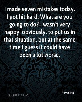 Russ Ortiz  - I made seven mistakes today. I got hit hard. What are you going to do? I wasn't very happy, obviously, to put us in that situation, but at the same time I guess it could have been a lot worse.