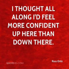 Russ Ortiz  - I thought all along I'd feel more confident up here than down there.