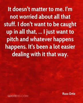 Russ Ortiz  - It doesn't matter to me. I'm not worried about all that stuff. I don't want to be caught up in all that, ... I just want to pitch and whatever happens happens. It's been a lot easier dealing with it that way.