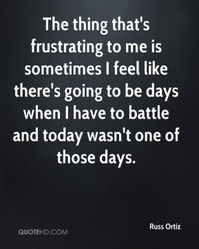 Russ Ortiz  - The thing that's frustrating to me is sometimes I feel like there's going to be days when I have to battle and today wasn't one of those days.