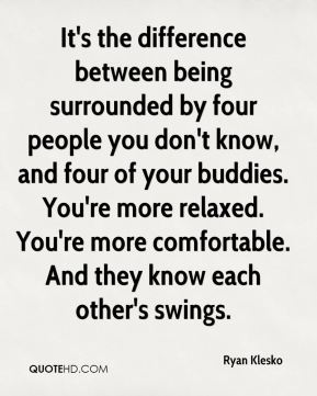 Ryan Klesko  - It's the difference between being surrounded by four people you don't know, and four of your buddies. You're more relaxed. You're more comfortable. And they know each other's swings.