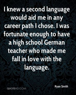 Ryan Smith  - I knew a second language would aid me in any career path I chose. I was fortunate enough to have a high school German teacher who made me fall in love with the language.