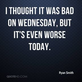 Ryan Smith  - I thought it was bad on Wednesday, but it's even worse today.