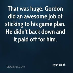 Ryan Smith  - That was huge. Gordon did an awesome job of sticking to his game plan. He didn't back down and it paid off for him.