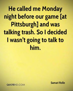 Samari Rolle  - He called me Monday night before our game [at Pittsburgh] and was talking trash. So I decided I wasn't going to talk to him.