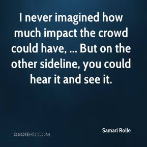 Samari Rolle  - I never imagined how much impact the crowd could have, ... But on the other sideline, you could hear it and see it.