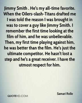 Samari Rolle  - Jimmy Smith . He's my all-time favorite. When the Oilers-slash-Titans drafted me I was told the reason I was brought in was to cover a guy like Jimmy Smith. I remember the first time looking at the film of him, and he was unbelievable. Then, my first time playing against him, he was better than the film. He's just the ultimate competitor. He hasn't lost a step and he's a great receiver. I have the utmost respect for him.
