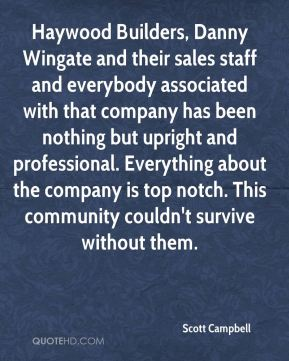 Haywood Builders, Danny Wingate and their sales staff and everybody associated with that company has been nothing but upright and professional. Everything about the company is top notch. This community couldn't survive without them.