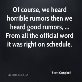 Of course, we heard horrible rumors then we heard good rumors, ... From all the official word it was right on schedule.