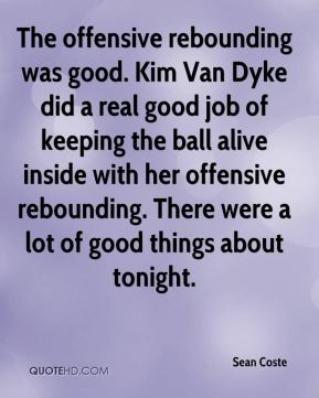 Sean Coste  - The offensive rebounding was good. Kim Van Dyke did a real good job of keeping the ball alive inside with her offensive rebounding. There were a lot of good things about tonight.