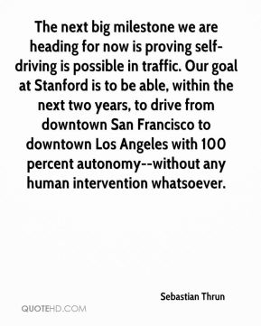 The next big milestone we are heading for now is proving self-driving is possible in traffic. Our goal at Stanford is to be able, within the next two years, to drive from downtown San Francisco to downtown Los Angeles with 100 percent autonomy--without any human intervention whatsoever.