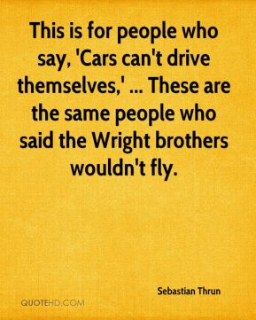 This is for people who say, 'Cars can't drive themselves,' ... These are the same people who said the Wright brothers wouldn't fly.