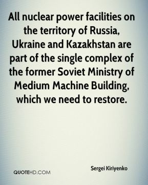Sergei Kiriyenko  - All nuclear power facilities on the territory of Russia, Ukraine and Kazakhstan are part of the single complex of the former Soviet Ministry of Medium Machine Building, which we need to restore.