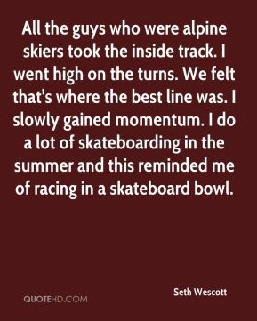 All the guys who were alpine skiers took the inside track. I went high on the turns. We felt that's where the best line was. I slowly gained momentum. I do a lot of skateboarding in the summer and this reminded me of racing in a skateboard bowl.