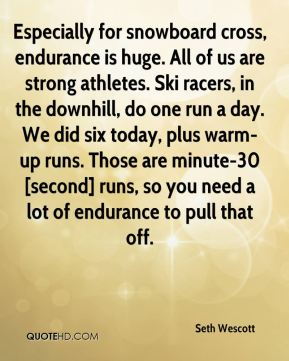 Especially for snowboard cross, endurance is huge. All of us are strong athletes. Ski racers, in the downhill, do one run a day. We did six today, plus warm-up runs. Those are minute-30 [second] runs, so you need a lot of endurance to pull that off.