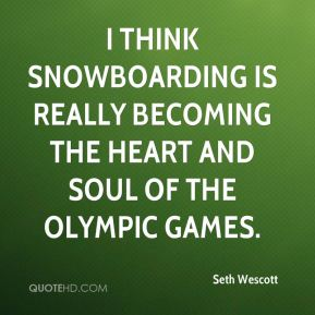 Seth Wescott  - I think snowboarding is really becoming the heart and soul of the Olympic Games.
