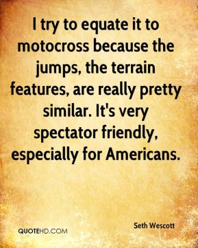 Seth Wescott  - I try to equate it to motocross because the jumps, the terrain features, are really pretty similar. It's very spectator friendly, especially for Americans.