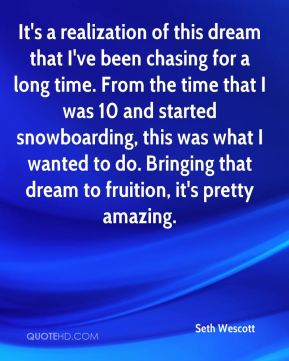 It's a realization of this dream that I've been chasing for a long time. From the time that I was 10 and started snowboarding, this was what I wanted to do. Bringing that dream to fruition, it's pretty amazing.