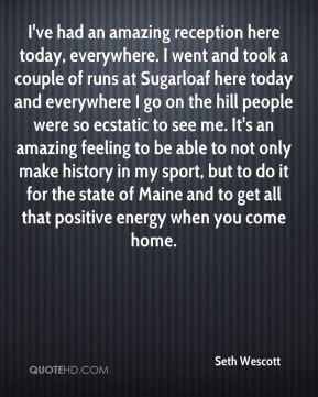 I've had an amazing reception here today, everywhere. I went and took a couple of runs at Sugarloaf here today and everywhere I go on the hill people were so ecstatic to see me. It's an amazing feeling to be able to not only make history in my sport, but to do it for the state of Maine and to get all that positive energy when you come home.