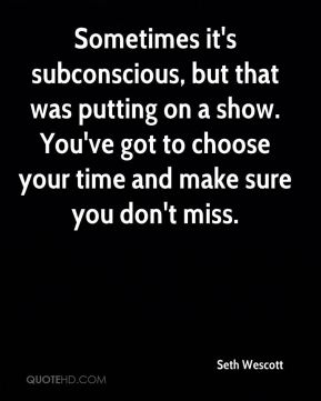 Seth Wescott  - Sometimes it's subconscious, but that was putting on a show. You've got to choose your time and make sure you don't miss.